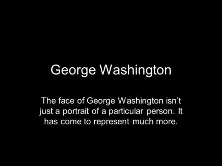 George Washington The face of George Washington isn't just a portrait of a particular person. It has come to represent much more.