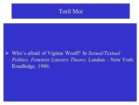 Toril Moi Who's afraid of Viginia Woolf? In Sexual/Textual Politics. Feminist Literary Theory. London – New York: Roudledge, 1986.
