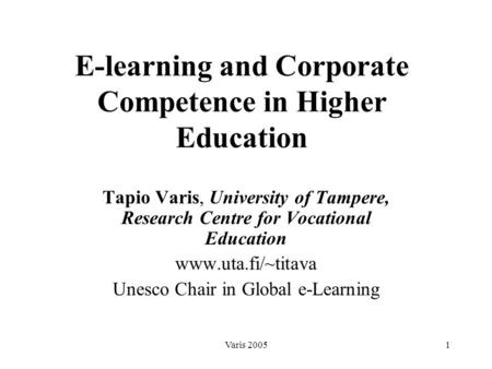 Varis 20051 E-learning and Corporate Competence in Higher Education Tapio Varis, University of Tampere, Research Centre for Vocational Education www.uta.fi/~titava.