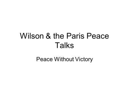 Wilson & the Paris Peace Talks Peace Without Victory.