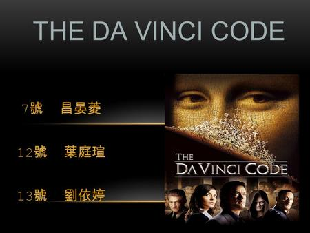7 號 昌晏菱 12 號 葉庭瑄 13 號 劉依婷 THE DA VINCI CODE. Movie Plot summary Character list Da Vinci Code Truth Da Vinci movie clips CONTENTS.