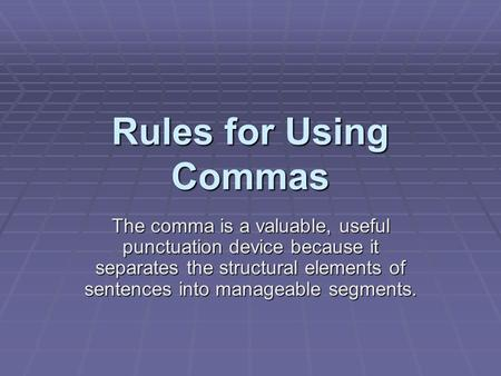 Rules for Using Commas The comma is a valuable, useful punctuation device because it separates the structural elements of sentences into manageable segments.