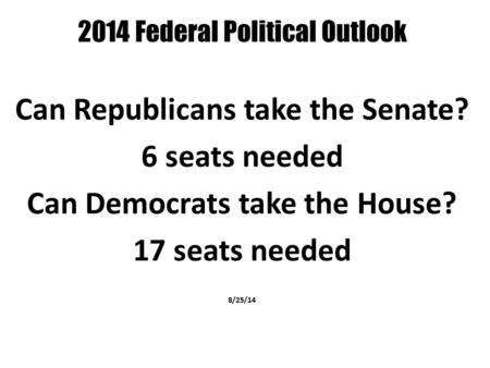 2014 Federal Political Outlook Can Republicans take the Senate? 6 seats needed Can Democrats take the House? 17 seats needed 8/25/14.