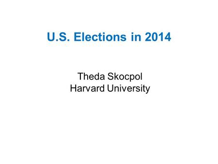 U.S. Elections in 2014 Theda Skocpol Harvard University.