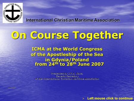 On Course Together ICMA at the World Congress of the Apostleship of the Sea in Gdynia/Poland from 24 th to 28 th June 2007 Presented by J.R.A. Kanz, General.
