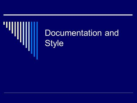 Documentation and Style. Documentation and Comments  Programs should be self-documenting.  Use meaningful variable names.  Use indentation and white.