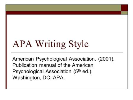 APA Writing Style American Psychological Association. (2001). Publication manual of the American Psychological Association (5 th ed.). Washington, DC: