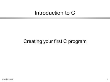 CMSC 1041 Introduction to C Creating your first C program.