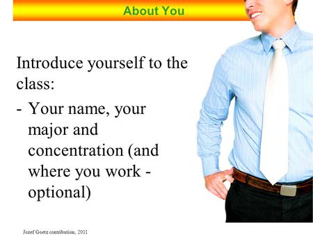 Jozef Goetz contribution, 2011 About You Introduce yourself to the class: -Your name, your major and concentration (and where you work - optional)
