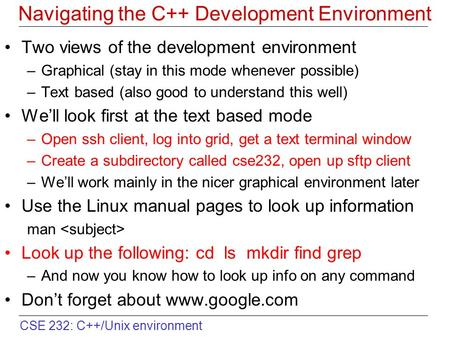 CSE 232: C++/Unix environment Navigating the C++ Development Environment Two views of the development environment –Graphical (stay in this mode whenever.