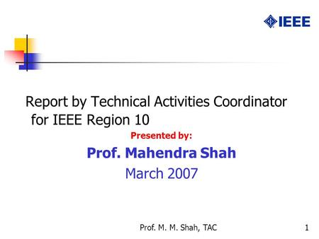Prof. M. M. Shah, TAC1 Report by Technical Activities Coordinator for IEEE Region 10 Presented by: Prof. Mahendra Shah March 2007.