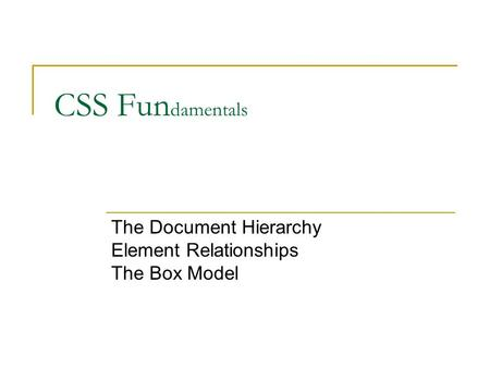 CSS Fun damentals The Document Hierarchy Element Relationships The Box Model.