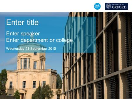 Enter title Enter speaker Enter department or college Wednesday 23 September 2015.