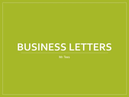 BUSINESS LETTERS Mr. Tees. Why do we need to write business letters? The key to communication Business to Business Individual to Business Business to.