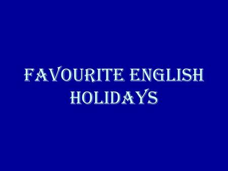 Favourite English Holidays. St. Valentine's Day April Fool's Day Easter Mother's Day Halloween Christmas New Year.