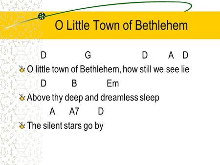 O Little Town of Bethlehem DG D A D O little town of Bethlehem, how still we see lie D BEm Above thy deep and dreamless sleep A A7 D The silent stars go.