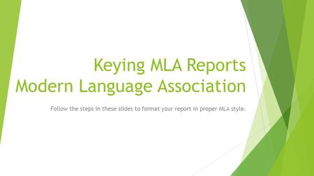 Keying MLA Reports Modern Language Association Follow the steps in these slides to format your report in proper MLA style.
