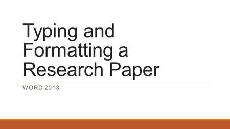 Typing and Formatting a Research Paper WORD 2013.