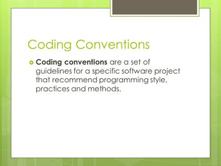 Coding Conventions  Coding conventions are a set of guidelines for a specific software project that recommend programming style, practices and methods.