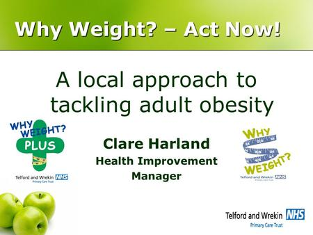 Why Weight? – Act Now! A local approach to tackling adult obesity Clare Harland Health Improvement Manager.