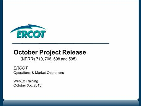 October Project Release (NPRRs 710, 706, 698 and 595) ERCOT Operations & Market Operations WebEx Training October XX, 2015.
