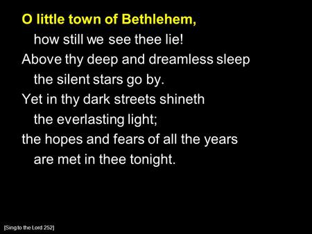 O little town of Bethlehem, how still we see thee lie! Above thy deep and dreamless sleep the silent stars go by. Yet in thy dark streets shineth the everlasting.