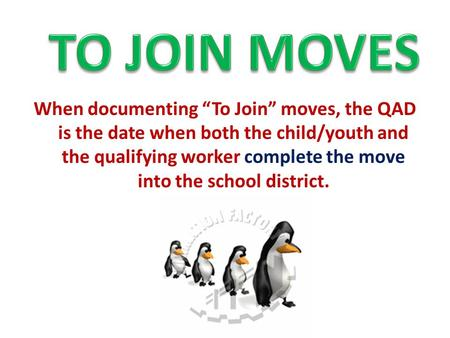 "When documenting ""To Join"" moves, the QAD is the date when both the child/youth and the qualifying worker complete the move into the school district."