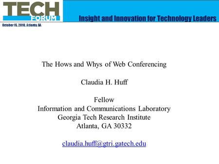 Insight and Innovation for Technology Leaders October 15, 2010, Atlanta, GA The Hows and Whys of Web Conferencing Claudia H. Huff Fellow Information and.