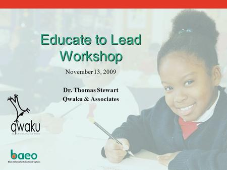 Educate to Lead Workshop November 13, 2009 Dr. Thomas Stewart Qwaku & Associates.