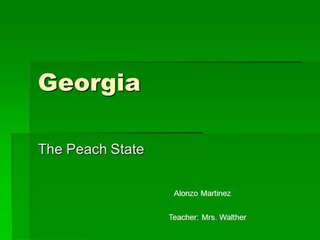 Georgia The Peach State Alonzo Martinez Teacher: Mrs. Walther.