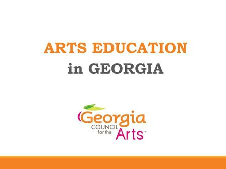ARTS EDUCATION in GEORGIA. Georgia Council for the Arts MISSION The mission of Georgia Council for the Arts is to cultivate the growth of vibrant, thriving.