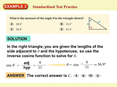 EXAMPLE 3 Standardized Test Practice SOLUTION In the right triangle, you are given the lengths of the side adjacent to θ and the hypotenuse, so use the.