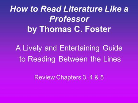 How to Read Literature Like a Professor by Thomas C. Foster A Lively and Entertaining Guide to Reading Between the Lines Review Chapters 3, 4 & 5.
