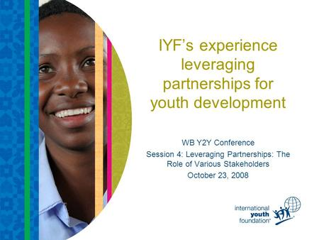 IYF's experience leveraging partnerships for youth development WB Y2Y Conference Session 4: Leveraging Partnerships: The Role of Various Stakeholders October.