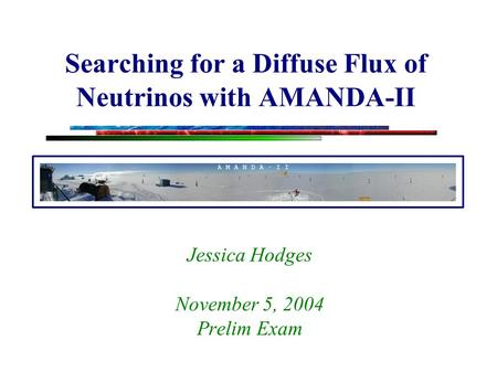 Searching for a Diffuse Flux of Neutrinos with AMANDA-II Jessica Hodges November 5, 2004 Prelim Exam.