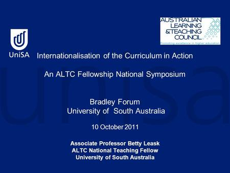 Internationalisation of the Curriculum in Action An ALTC Fellowship National Symposium Bradley Forum University of South Australia 10 October 2011 Associate.
