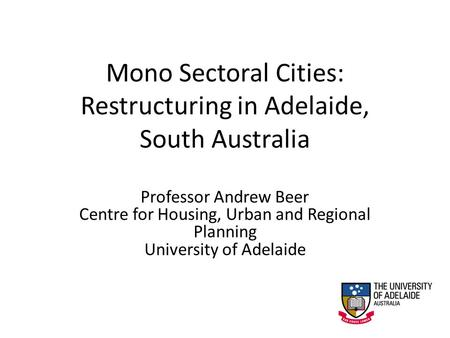 Mono Sectoral Cities: Restructuring in Adelaide, South Australia Professor Andrew Beer Centre for Housing, Urban and Regional Planning University of Adelaide.