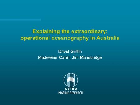 Explaining the extraordinary: operational oceanography in Australia David Griffin Madeleine Cahill, Jim Mansbridge.