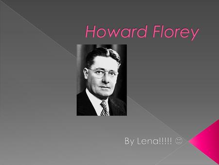 Date of birth: Howard Walter Florey 24 September 1898. Birthplace: Adelaide, South Australia. Interest: In 1901, the Nobel Prize has been awarded to him.