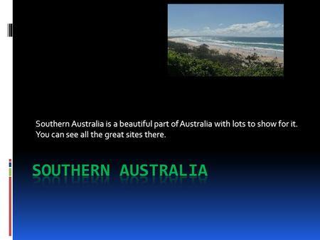 Southern Australia is a beautiful part of Australia with lots to show for it. You can see all the great sites there.