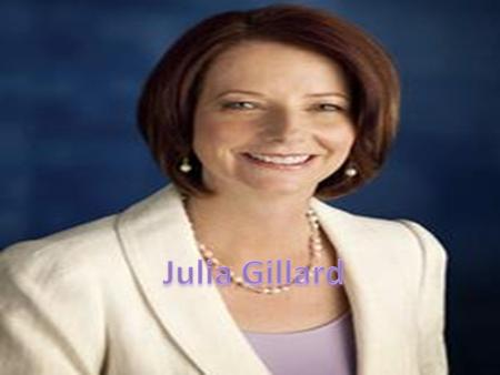 Our Prime Minister is Julia Gillard.She is in the labour party and she has been in the office for 1year and 11 months. Her role is being the Prime Minister.