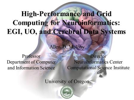 High-Performance and Grid Computing for Neuroinformatics: EGI, UO, and Cerebral Data Systems Allen D. Malony University of Oregon Professor Department.