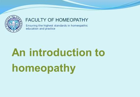 An introduction to homeopathy. Why learn about homeopathy? Your patients are using it Your colleagues are using it There is a clinical need for it It's.