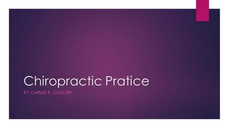 Chiropractic Pratice BY: CARLES R. COULTER. Agenda:  Intro to Video  Brief History and Benefits of Chiropractic Care  Demonstration  Discuss Demonstration.