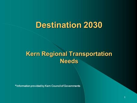 1 Destination 2030 Kern Regional Transportation Needs * Information provided by Kern Council of Governments.