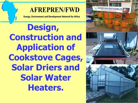 Design, Construction and Application of Cookstove Cages, Solar Driers and Solar Water Heaters.