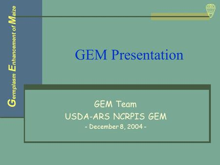 GEM Presentation GEM Team USDA-ARS NCRPIS GEM - December 8, 2004 - G ermplasm E nhancement of M aize.