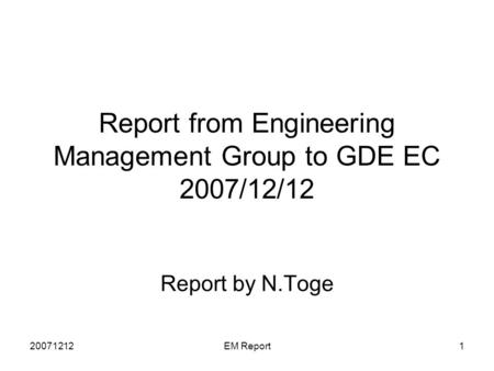 20071212EM Report1 Report from Engineering Management Group to GDE EC 2007/12/12 Report by N.Toge.