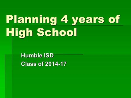 Planning 4 years of High School Humble ISD Class of 2014-17.