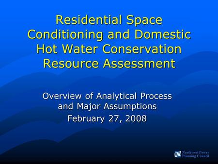 Northwest Power Planning Council Residential Space Conditioning and Domestic Hot Water Conservation Resource Assessment Overview of Analytical Process.